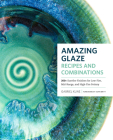 Amazing Glaze Recipes and Combinations: 200+ Surefire Finishes for Low-Fire, Mid-Range, and High-Fire Pottery Cover Image