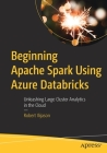 Beginning Apache Spark Using Azure Databricks: Unleashing Large Cluster Analytics in the Cloud Cover Image