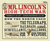 Mr. Lincoln's High-Tech War: How the North Used the Telegraph, Railroads, Surveillance Balloons, Ironclads, High-Powered Weapons, and More to Win t Cover Image