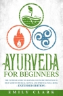 Ayurveda for Beginners: The Ultimate Guide to Learning Ayurvedic Principles to Help Achieve Physical, Mental and Spiritual Well-Being - Extend Cover Image