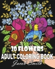 30 Flowers: An Adult Coloring Book with Bouquets, Wreaths, Swirls, Patterns, Decorations, Inspirational Designs, and Much More! Cover Image