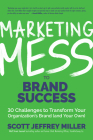 Marketing Mess to Brand Success: 30 Challenges to Transform Your Organization's Brand (and Your Own) (Brand Marketing) Cover Image