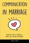 Communication in Marriage: A Practical Guide to Creating a Strong, Long-Lasting Relationship Cover Image