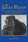 The Lucky Pigeon: The True Adventures of a Young Canadian Airman During World War 2 Cover Image