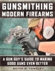 Gunsmithing Modern Firearms: A Gun Guy's Guide to Making Good Guns Even Better Cover Image