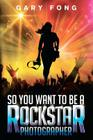 So You Want To Be A Rockstar Photographer: Exploding The Myth And Real World Guidance Cover Image