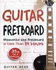 Guitar Fretboard: Memorize The Fretboard In Less Than 24 Hours: 35+ Tips And Exercises Included Cover Image