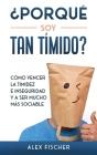 ¿Porqué soy Tan Tímido?: Cómo Vencer la Timidez e Inseguridad y a Ser Mucho más Sociable Cover Image