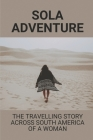 Sola Adventure: The Travelling Story Across South America Of A Woman: Solo Traveller Stories Cover Image