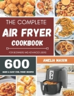The Complete Air Fryer Recipes Cookbook: 600 Budget & Family Healthy Air Fryer Meals Cookbook for Beginners & Advanced Users Cover Image