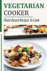 Vegetarian Cooker: Plant Based Recipes To Cook: Easy Cooking Dishes Cover Image