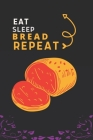 Eat Sleep Bread Repeat: Best Gift for Bread Lovers, 6 x 9 in, 110 pages book for Girl, boys, kids, school, students Cover Image