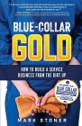 Blue-Collar Gold: How to Build A Service Business From the Dirt Up Cover Image
