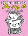 I Just Really Like Pigs Ok Coloring Book: Pig Coloring Book for Adults, Kids and Seniors with Paisley, Henna and Mandala Designs to Relieve Stress Cover Image
