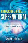 Unlocking the Code of the Supernatural: The Secret to God's Power in You Cover Image