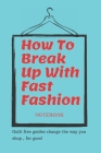 How To Break Up With Fast Fashion notebook: A guilt free guide to changing the way you shop, for good Cover Image