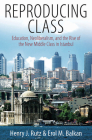Reproducing Class: Education, Neoliberalism, and the Rise of the New Middle Class in Istanbul Cover Image