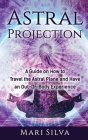 Astral Projection: A Guide on How to Travel the Astral Plane and Have an Out-Of-Body Experience Cover Image