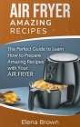 Air Fryer Amazing Recipes: The Perfect Guide to Learn How to Prepare Amazing Recipes with Your Air Fryer Cover Image