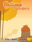 Autumn Scenes Coloring Book: A Coloring Book For Adults Featuring Relaxing Fall Scenes and Beautiful Flowers of Autumn Scenes. Cover Image