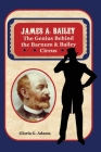 James A. Bailey: The Genius Behind the Barnum & Bailey Circus Cover Image