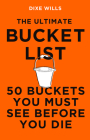 The Ultimate Bucket List: 50 Buckets You Must See Before You Die Cover Image