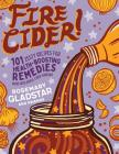 Fire Cider!: 101 Zesty Recipes for Health-Boosting Remedies Made with Apple Cider Vinegar Cover Image