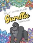 Fun Cute And Stress Relieving Gorilla Coloring Book: Find Relaxation And Mindfulness with Stress Relieving Color Pages Made of Beautiful Black and Whi Cover Image