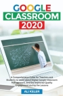 Google Classroom 2020: A Comprehensive Guide for Teachers and Students to Learn about Digital Google Classroom Management, and the Improved Q Cover Image