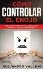 Cómo Controlar el Enojo: Efectivas Estrategias para Manejar por Completo la Ira y el Temperamento Cover Image