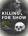 Killing for Show: Photography, War, and the Media in Vietnam and Iraq Cover Image