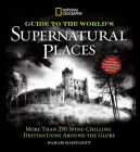 National Geographic Guide to the World's Supernatural Places: More Than 250 Spine-Chilling Destinations Around the Globe Cover Image