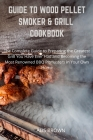 Guide to Wood Pellet Smoker & Grill Cookbook: The Complete Guide to Prepare the Greatest Grill You Have Ever Had and Become the Most Renowned BBQ Pitm Cover Image