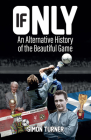 If Only: An Alternative History of the Beautiful Game Cover Image