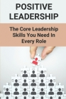 Positive Leadership: The Core Leadership Skills You Need In Every Role: Leadership Skills Training Cover Image