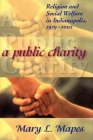 A Public Charity: Religion and Social Welfare in Indianapolis, 1929-2002 Cover Image