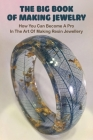 The Big Book Of Making Jewelry: How You Can Become A Pro In The Art Of Making Resin Jewellery: Resin Art For Beginners Cover Image