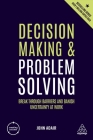 Decision Making and Problem Solving: Break Through Barriers and Banish Uncertainty at Work Cover Image