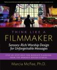 Think Like a Filmmaker: Sensory-Rich Worship Design for Unforgettable Messages Cover Image