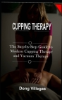 Cupping Therapy: The Step-by-Step Guide to Modern Cupping Therapy and Vacuum Therapy Cover Image