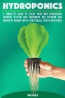 Hydroponics: A Complete Guide to Starting Your Own Hydroponic Growing System and Equipment for Outdoor and Indoor Systems to Grow V Cover Image