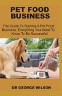 Pet Food Business: The Guide To Starting A Pet Food Business. Everything You Need To Know To Be Suceessful Cover Image