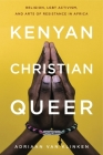 Kenyan, Christian, Queer: Religion, Lgbt Activism, and Arts of Resistance in Africa Cover Image