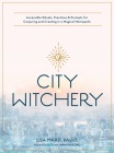 City Witchery: Accessible Rituals, Practices & Prompts for Conjuring and Creating in a Magical Metropolis Cover Image