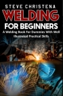 Welding for Beginners: A Welding Book For Dummies With Well Illustrated Practical Skills Cover Image