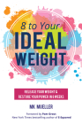 8 to Your Ideal Weight: Release Your Weight & Restore Your Power in 8 Weeks (Clean Eating, Healthy Lifestyle, Lose Weight, Body Kindness, Weig Cover Image