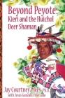 BEYOND PEYOTE Kieri and the Huichol Deer Shaman Cover Image
