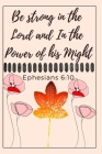 Be strong in the Lord and In the Power of his Might: Ephesians 6:10: Religious, Spiritual, Motivational Notebook, Journal, Diary (110 Pages, Blank, 6 Cover Image