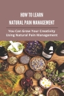 How To Learn Natural Pain Management: You Can Grow Your Creativity Using Natural Pain Management: Oasis Center For Natural Pain Management Cover Image