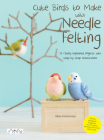 Cute Birds to Make with Needle Felting: 35 Clearly Explained Projects with Step by Step Instructions Cover Image